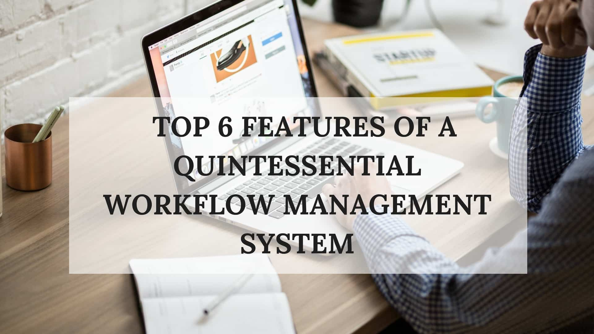 Top 6 features of a quintessential workflow management system