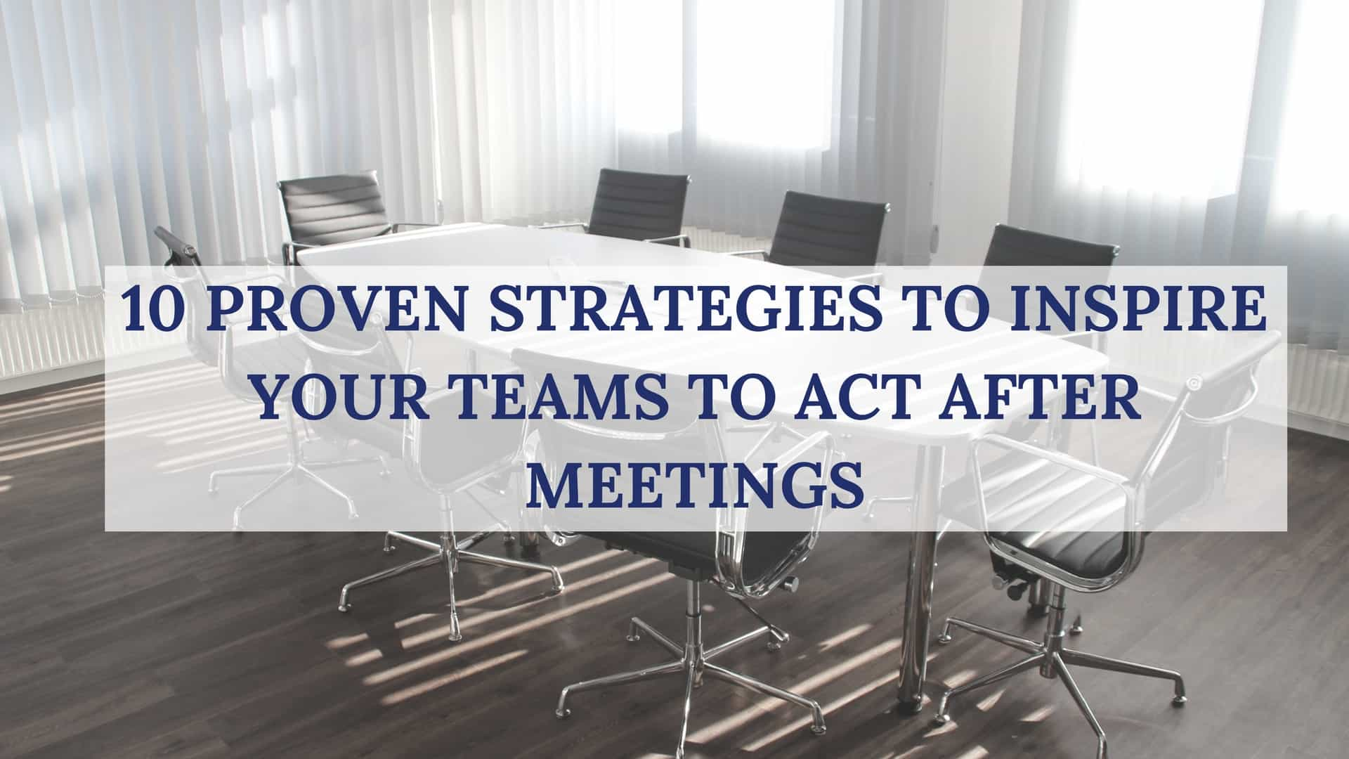 10 proven strategies to inspire your teams to act after meetings