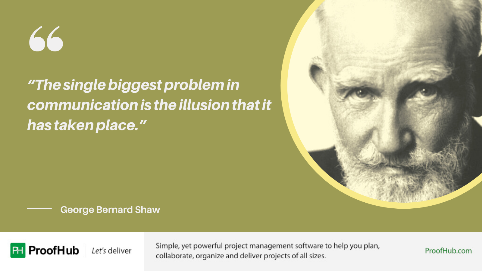 The single biggest problem in communication is the illusion that it has taken place Quote by George Bernard Shaw